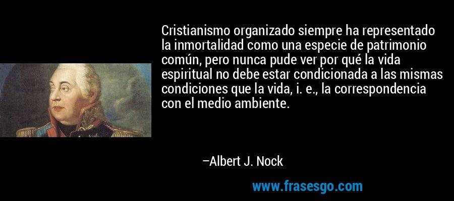 Cristianismo organizado siempre ha representado la inmortalidad como una especie de patrimonio común, pero nunca pude ver por qué la vida espiritual no debe estar condicionada a las mismas condiciones que la vida, i. e., la correspondencia con el medio ambiente. – Albert J. Nock
