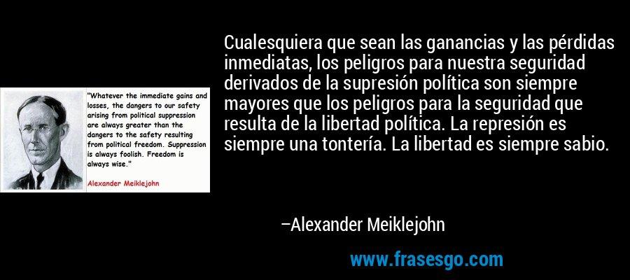 Cualesquiera que sean las ganancias y las pérdidas inmediatas, los peligros para nuestra seguridad derivados de la supresión política son siempre mayores que los peligros para la seguridad que resulta de la libertad política. La represión es siempre una tontería. La libertad es siempre sabio. – Alexander Meiklejohn