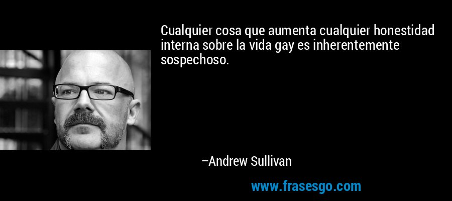 Cualquier cosa que aumenta cualquier honestidad interna sobre la vida gay es inherentemente sospechoso. – Andrew Sullivan