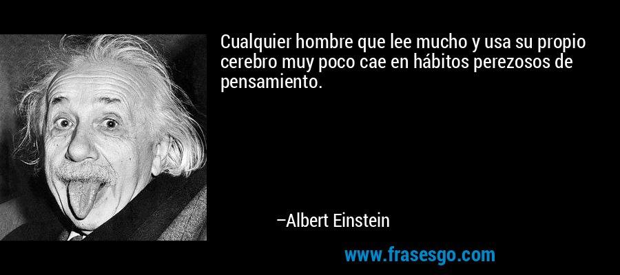 Cualquier hombre que lee mucho y usa su propio cerebro muy poco cae en hábitos perezosos de pensamiento. – Albert Einstein