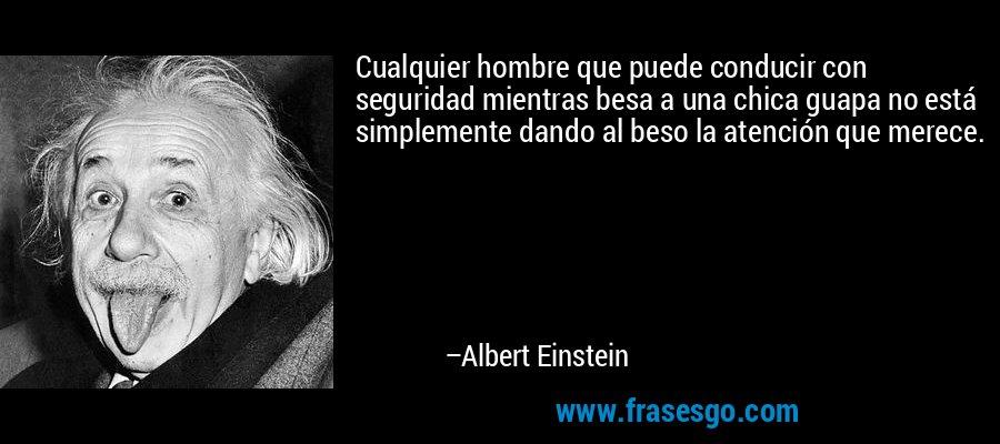 Cualquier hombre que puede conducir con seguridad mientras besa a una chica guapa no está simplemente dando al beso la atención que merece. – Albert Einstein