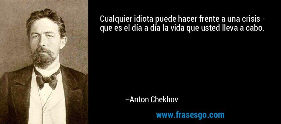 Cualquier idiota puede hacer frente a una crisis - que es el día a día la vida que usted lleva a cabo. – Anton Chekhov
