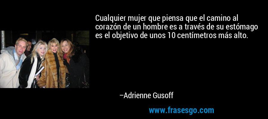 Cualquier mujer que piensa que el camino al corazón de un hombre es a través de su estómago es el objetivo de unos 10 centímetros más alto. – Adrienne Gusoff