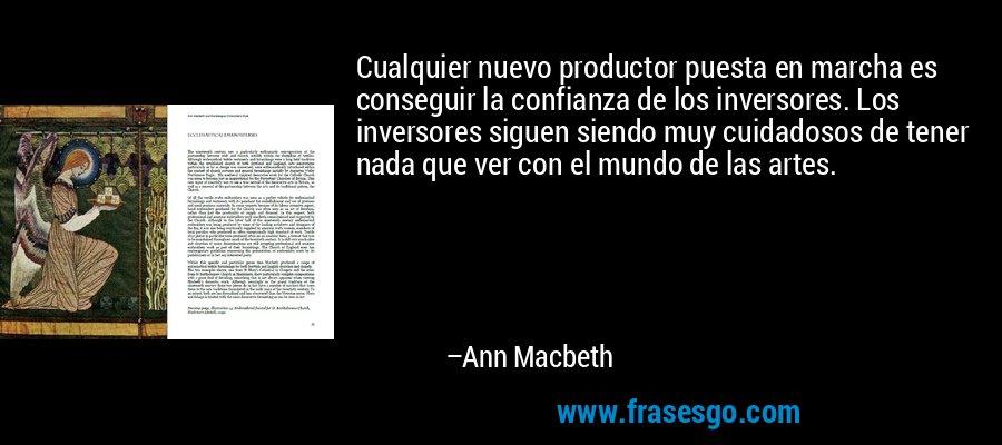 Cualquier nuevo productor puesta en marcha es conseguir la confianza de los inversores. Los inversores siguen siendo muy cuidadosos de tener nada que ver con el mundo de las artes. – Ann Macbeth