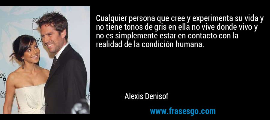Cualquier persona que cree y experimenta su vida y no tiene tonos de gris en ella no vive donde vivo y no es simplemente estar en contacto con la realidad de la condición humana. – Alexis Denisof