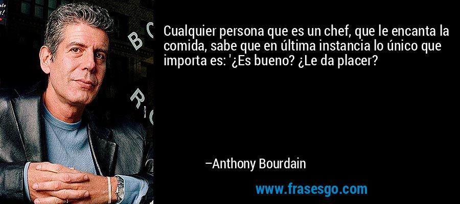 Cualquier persona que es un chef, que le encanta la comida, sabe que en última instancia lo único que importa es: '¿Es bueno? ¿Le da placer? – Anthony Bourdain