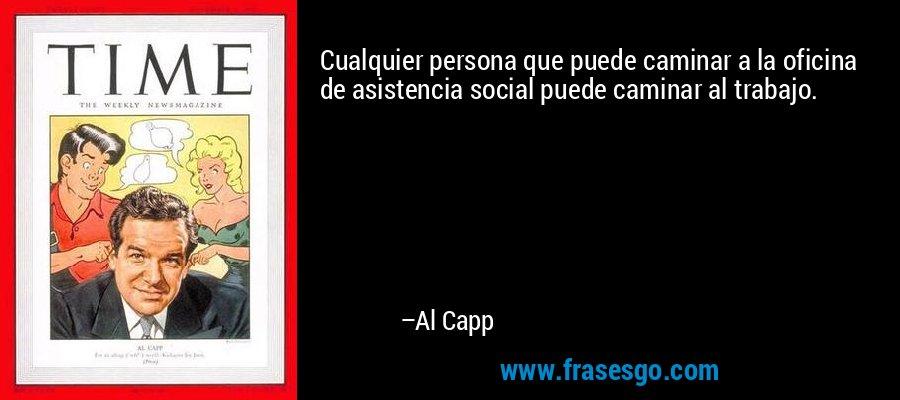 Cualquier persona que puede caminar a la oficina de asistencia social puede caminar al trabajo. – Al Capp