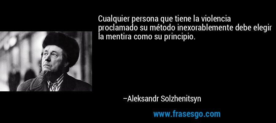 Cualquier persona que tiene la violencia proclamado su método inexorablemente debe elegir la mentira como su principio. – Aleksandr Solzhenitsyn