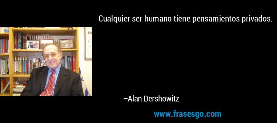 Cualquier ser humano tiene pensamientos privados. – Alan Dershowitz