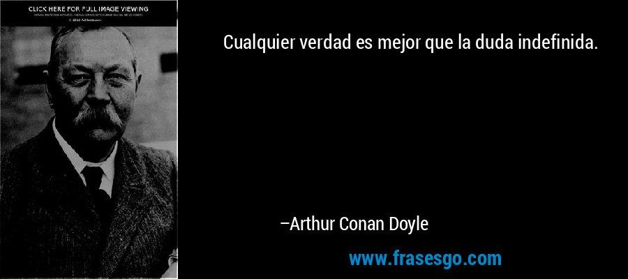 Cualquier verdad es mejor que la duda indefinida. – Arthur Conan Doyle