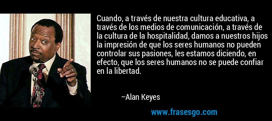 Cuando, a través de nuestra cultura educativa, a través de los medios de comunicación, a través de la cultura de la hospitalidad, damos a nuestros hijos la impresión de que los seres humanos no pueden controlar sus pasiones, les estamos diciendo, en efecto, que los seres humanos no se puede confiar en la libertad. – Alan Keyes