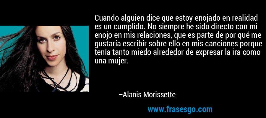 Cuando alguien dice que estoy enojado en realidad es un cumplido. No siempre he sido directo con mi enojo en mis relaciones, que es parte de por qué me gustaría escribir sobre ello en mis canciones porque tenía tanto miedo alrededor de expresar la ira como una mujer. – Alanis Morissette