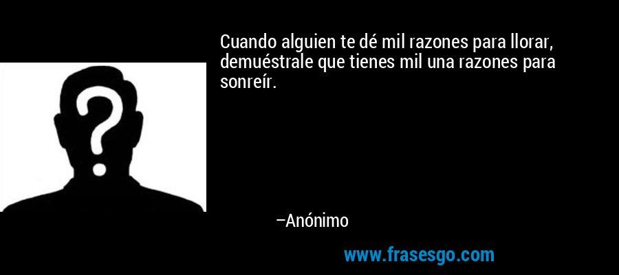 Cuando alguien te dé mil razones para llorar, demuéstrale que tienes mil una razones para sonreír. – Anónimo