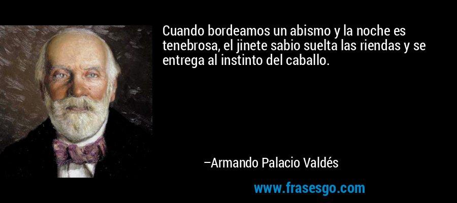 Cuando bordeamos un abismo y la noche es tenebrosa, el jinete sabio suelta las riendas y se entrega al instinto del caballo. – Armando Palacio Valdés