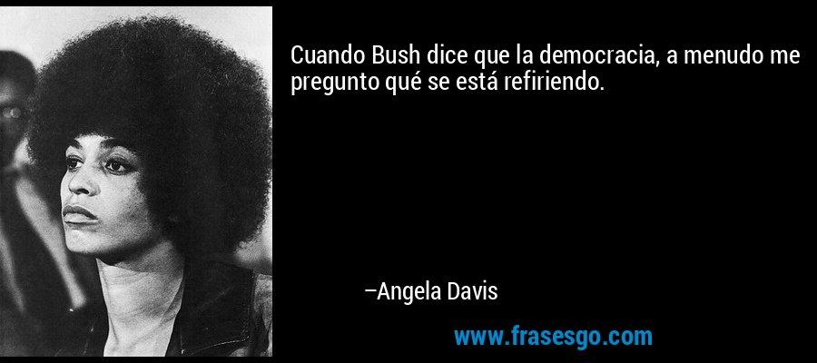 Cuando Bush dice que la democracia, a menudo me pregunto qué se está refiriendo. – Angela Davis