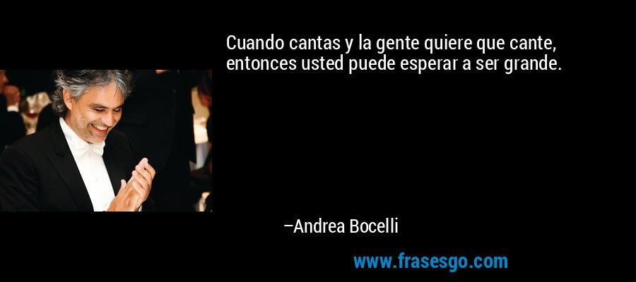 Cuando cantas y la gente quiere que cante, entonces usted puede esperar a ser grande. – Andrea Bocelli
