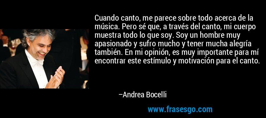 Cuando canto, me parece sobre todo acerca de la música. Pero sé que, a través del canto, mi cuerpo muestra todo lo que soy. Soy un hombre muy apasionado y sufro mucho y tener mucha alegría también. En mi opinión, es muy importante para mí encontrar este estímulo y motivación para el canto. – Andrea Bocelli