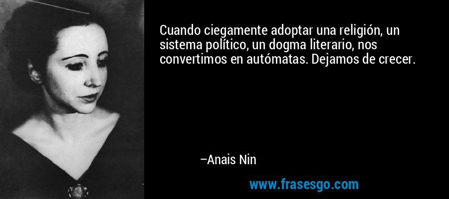 Cuando ciegamente adoptar una religión, un sistema político, un dogma literario, nos convertimos en autómatas. Dejamos de crecer. – Anais Nin