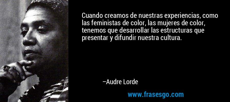 Cuando creamos de nuestras experiencias, como las feministas de color, las mujeres de color, tenemos que desarrollar las estructuras que presentar y difundir nuestra cultura. – Audre Lorde