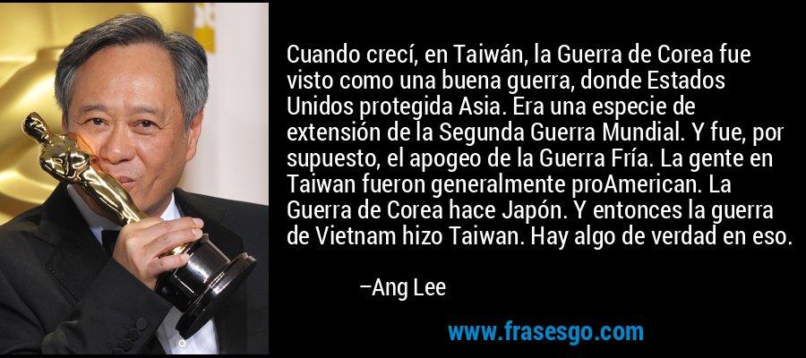 Cuando crecí, en Taiwán, la Guerra de Corea fue visto como una buena guerra, donde Estados Unidos protegida Asia. Era una especie de extensión de la Segunda Guerra Mundial. Y fue, por supuesto, el apogeo de la Guerra Fría. La gente en Taiwan fueron generalmente proAmerican. La Guerra de Corea hace Japón. Y entonces la guerra de Vietnam hizo Taiwan. Hay algo de verdad en eso. – Ang Lee