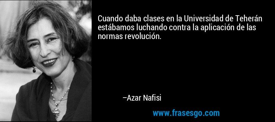 Cuando daba clases en la Universidad de Teherán estábamos luchando contra la aplicación de las normas revolución. – Azar Nafisi