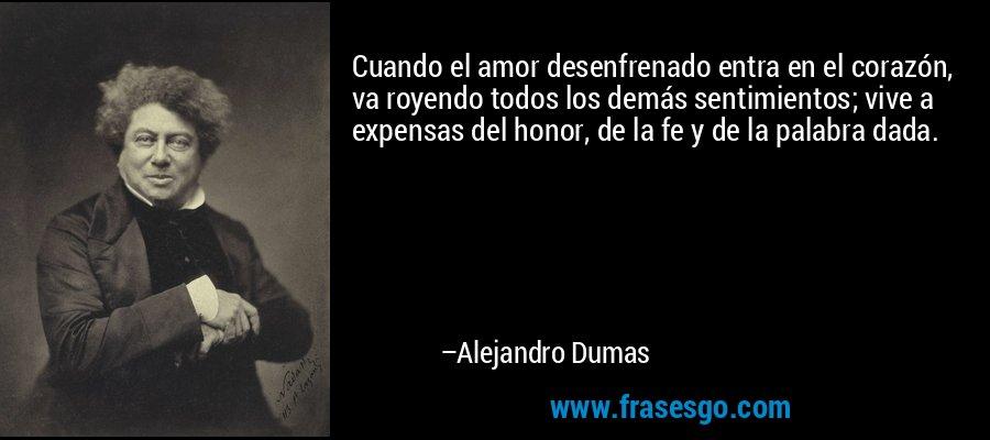 Cuando el amor desenfrenado entra en el corazón, va royendo todos los demás sentimientos; vive a expensas del honor, de la fe y de la palabra dada. – Alejandro Dumas