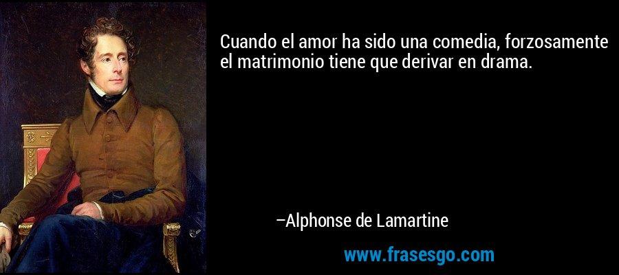 Cuando el amor ha sido una comedia, forzosamente el matrimonio tiene que derivar en drama. – Alphonse de Lamartine