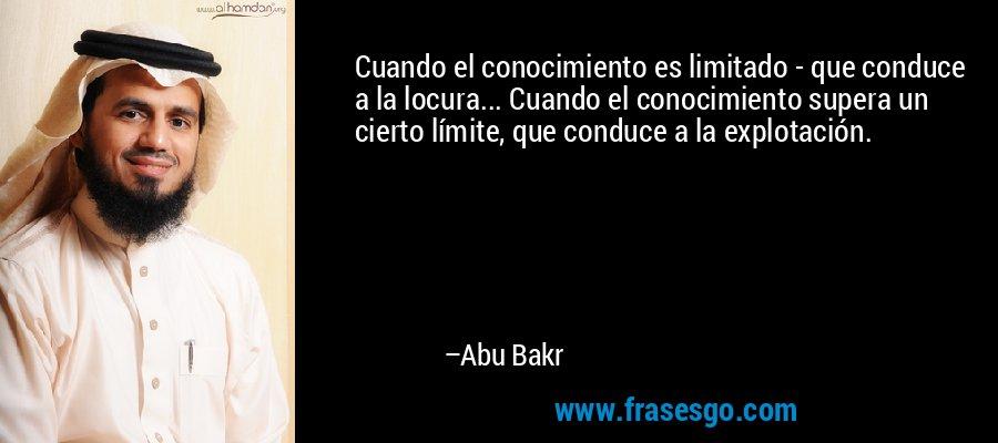 Cuando el conocimiento es limitado - que conduce a la locura... Cuando el conocimiento supera un cierto límite, que conduce a la explotación. – Abu Bakr