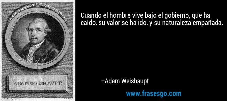 Cuando el hombre vive bajo el gobierno, que ha caído, su valor se ha ido, y su naturaleza empañada. – Adam Weishaupt
