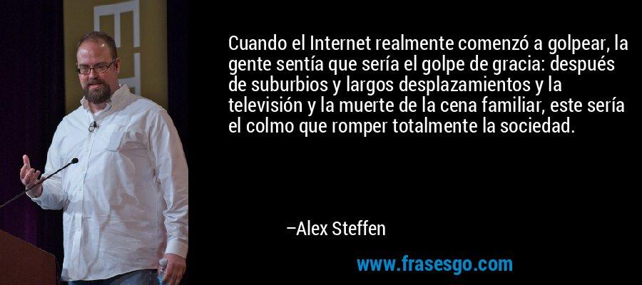 Cuando el Internet realmente comenzó a golpear, la gente sentía que sería el golpe de gracia: después de suburbios y largos desplazamientos y la televisión y la muerte de la cena familiar, este sería el colmo que romper totalmente la sociedad. – Alex Steffen