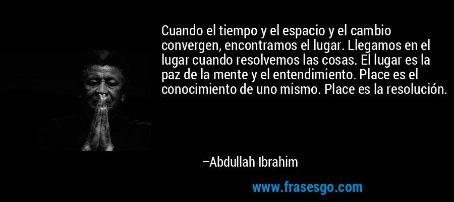 Cuando el tiempo y el espacio y el cambio convergen, encontramos el lugar. Llegamos en el lugar cuando resolvemos las cosas. El lugar es la paz de la mente y el entendimiento. Place es el conocimiento de uno mismo. Place es la resolución. – Abdullah Ibrahim