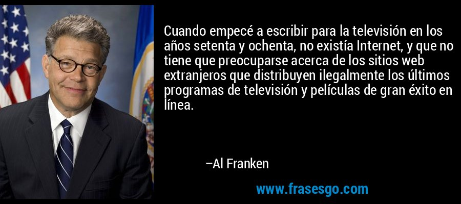 Cuando empecé a escribir para la televisión en los años setenta y ochenta, no existía Internet, y que no tiene que preocuparse acerca de los sitios web extranjeros que distribuyen ilegalmente los últimos programas de televisión y películas de gran éxito en línea. – Al Franken