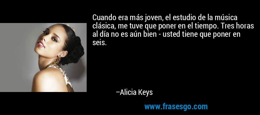 Cuando era más joven, el estudio de la música clásica, me tuve que poner en el tiempo. Tres horas al día no es aún bien - usted tiene que poner en seis. – Alicia Keys