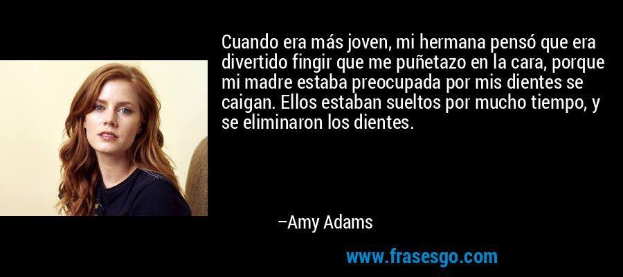 Cuando era más joven, mi hermana pensó que era divertido fingir que me puñetazo en la cara, porque mi madre estaba preocupada por mis dientes se caigan. Ellos estaban sueltos por mucho tiempo, y se eliminaron los dientes. – Amy Adams