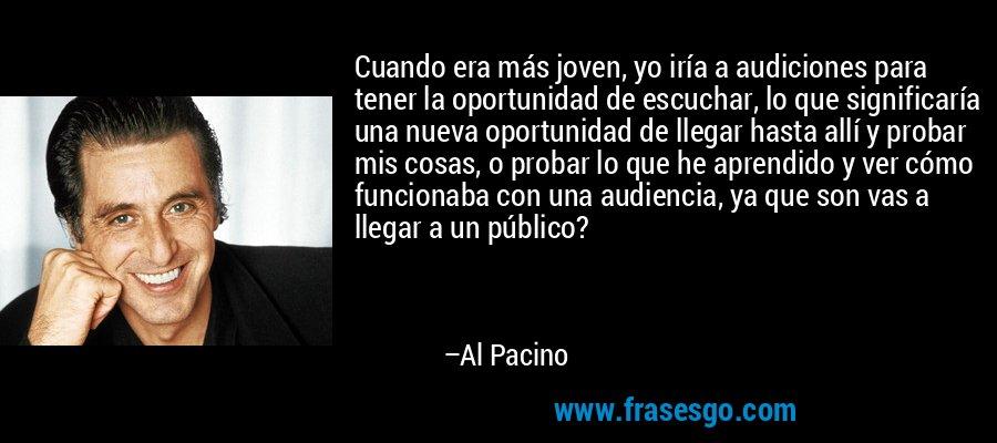 Cuando era más joven, yo iría a audiciones para tener la oportunidad de escuchar, lo que significaría una nueva oportunidad de llegar hasta allí y probar mis cosas, o probar lo que he aprendido y ver cómo funcionaba con una audiencia, ya que son vas a llegar a un público? – Al Pacino