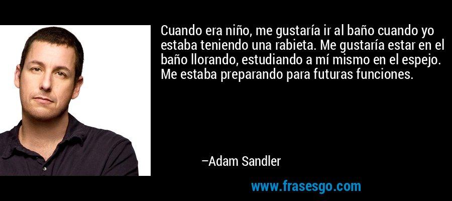 Cuando era niño, me gustaría ir al baño cuando yo estaba teniendo una rabieta. Me gustaría estar en el baño llorando, estudiando a mí mismo en el espejo. Me estaba preparando para futuras funciones. – Adam Sandler