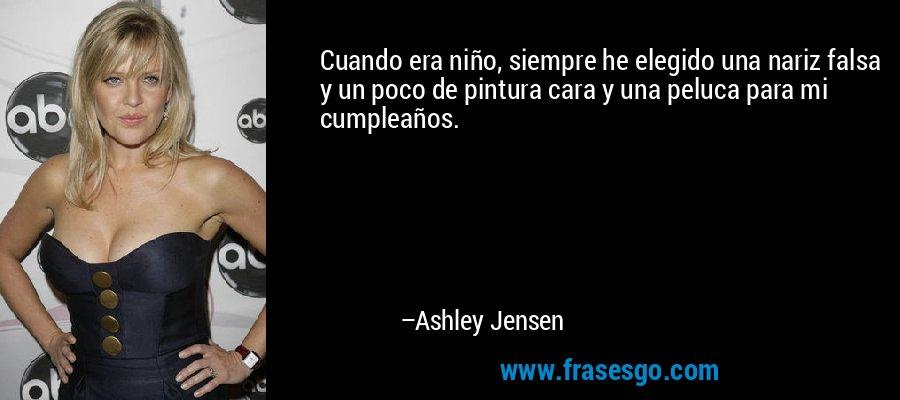 Cuando era niño, siempre he elegido una nariz falsa y un poco de pintura cara y una peluca para mi cumpleaños. – Ashley Jensen