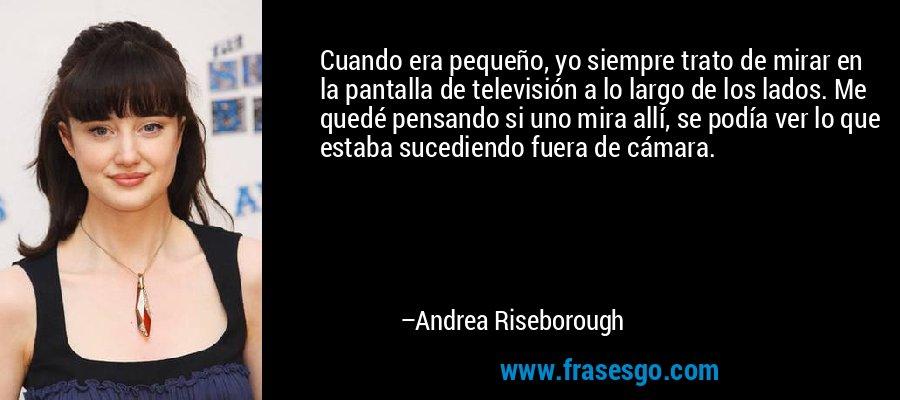 Cuando era pequeño, yo siempre trato de mirar en la pantalla de televisión a lo largo de los lados. Me quedé pensando si uno mira allí, se podía ver lo que estaba sucediendo fuera de cámara. – Andrea Riseborough