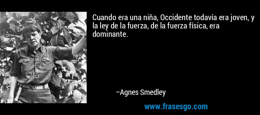 Cuando era una niña, Occidente todavía era joven, y la ley de la fuerza, de la fuerza física, era dominante. – Agnes Smedley