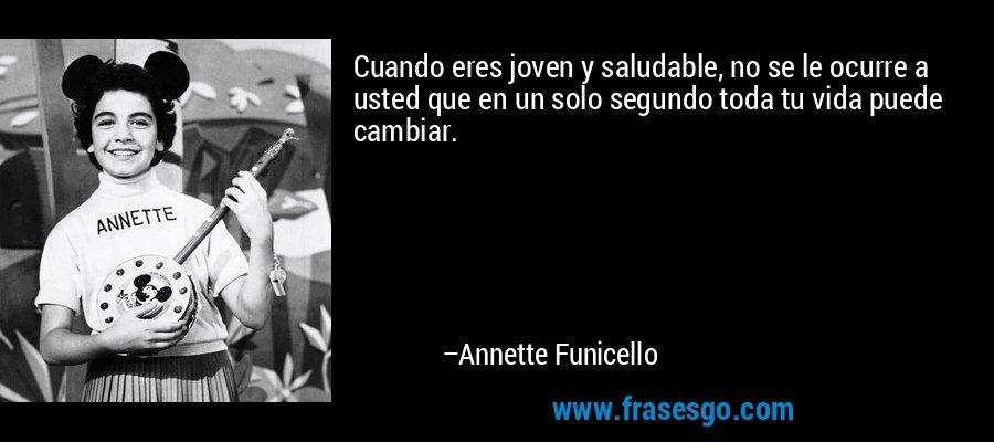 Cuando eres joven y saludable, no se le ocurre a usted que en un solo segundo toda tu vida puede cambiar. – Annette Funicello
