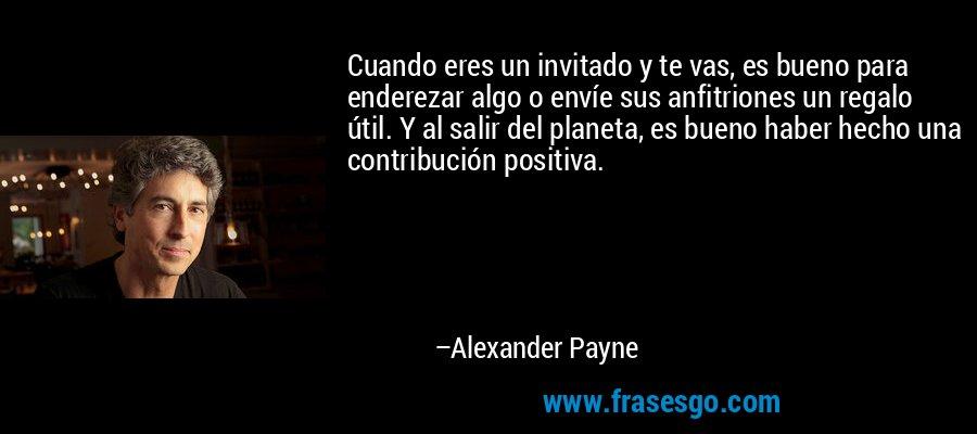 Cuando eres un invitado y te vas, es bueno para enderezar algo o envíe sus anfitriones un regalo útil. Y al salir del planeta, es bueno haber hecho una contribución positiva. – Alexander Payne