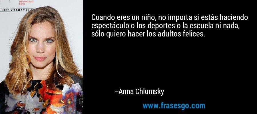 Cuando eres un niño, no importa si estás haciendo espectáculo o los deportes o la escuela ni nada, sólo quiero hacer los adultos felices. – Anna Chlumsky