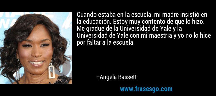 Cuando estaba en la escuela, mi madre insistió en la educación. Estoy muy contento de que lo hizo. Me gradué de la Universidad de Yale y la Universidad de Yale con mi maestría y yo no lo hice por faltar a la escuela. – Angela Bassett