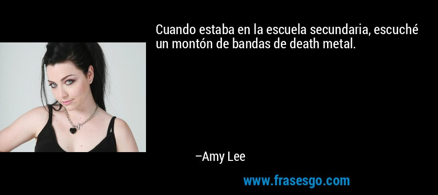 Cuando estaba en la escuela secundaria, escuché un montón de bandas de death metal. – Amy Lee