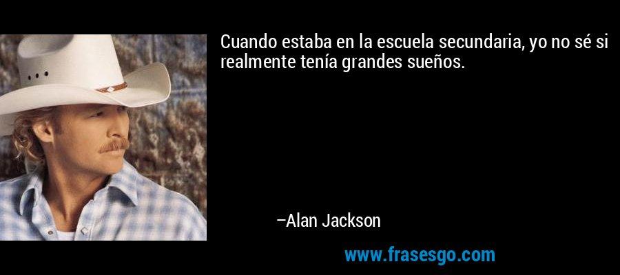 Cuando estaba en la escuela secundaria, yo no sé si realmente tenía grandes sueños. – Alan Jackson