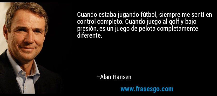 Cuando estaba jugando fútbol, siempre me sentí en control completo. Cuando juego al golf y bajo presión, es un juego de pelota completamente diferente. – Alan Hansen