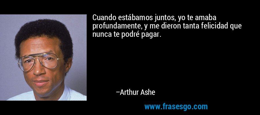 Cuando estábamos juntos, yo te amaba profundamente, y me dieron tanta felicidad que nunca te podré pagar. – Arthur Ashe