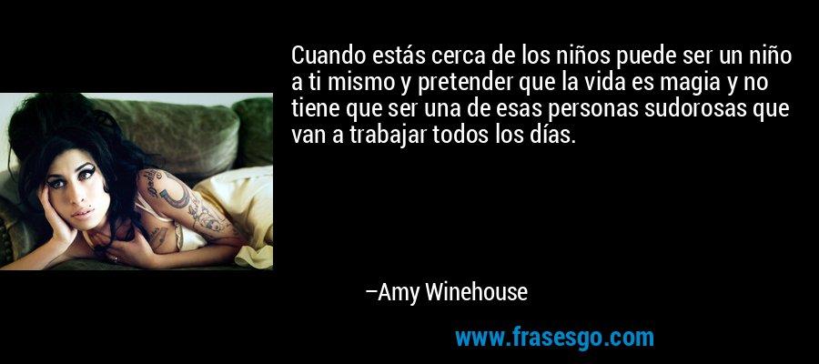 Cuando estás cerca de los niños puede ser un niño a ti mismo y pretender que la vida es magia y no tiene que ser una de esas personas sudorosas que van a trabajar todos los días. – Amy Winehouse