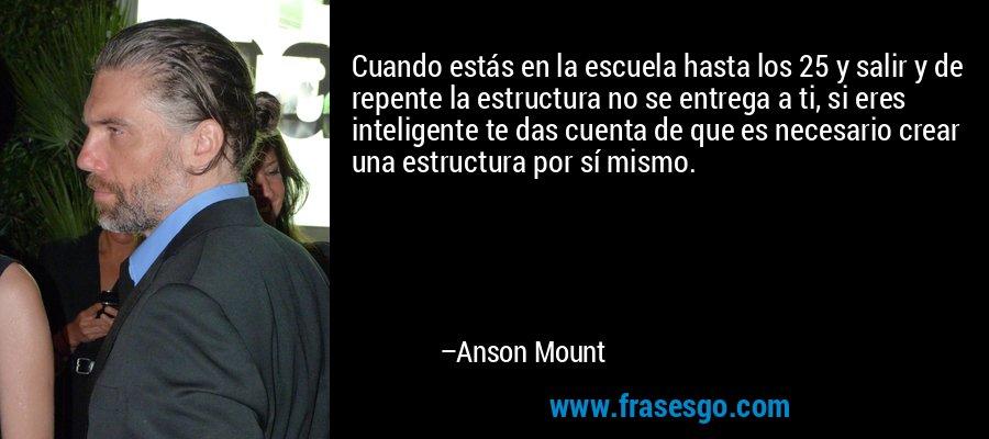 Cuando estás en la escuela hasta los 25 y salir y de repente la estructura no se entrega a ti, si eres inteligente te das cuenta de que es necesario crear una estructura por sí mismo. – Anson Mount