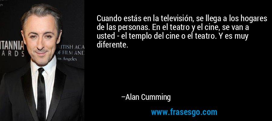 Cuando estás en la televisión, se llega a los hogares de las personas. En el teatro y el cine, se van a usted - el templo del cine o el teatro. Y es muy diferente. – Alan Cumming